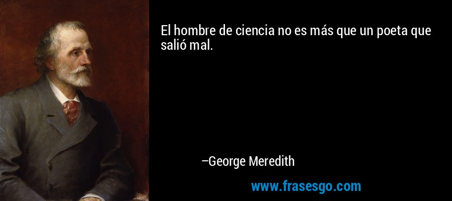 El hombre de ciencia no es más que un poeta que salió mal. – George Meredith