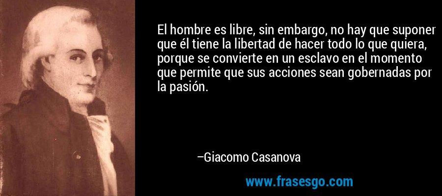 El hombre es libre, sin embargo, no hay que suponer que él tiene la libertad de hacer todo lo que quiera, porque se convierte en un esclavo en el momento que permite que sus acciones sean gobernadas por la pasión. – Giacomo Casanova