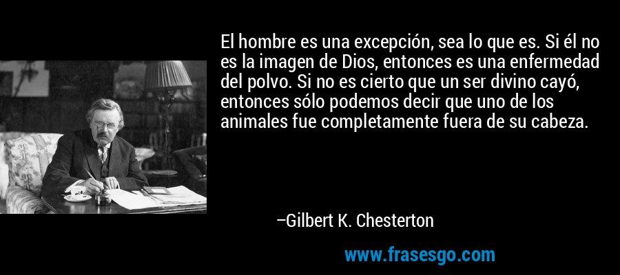 El hombre es una excepción, sea lo que es. Si él no es la imagen de Dios, entonces es una enfermedad del polvo. Si no es cierto que un ser divino cayó, entonces sólo podemos decir que uno de los animales fue completamente fuera de su cabeza. – Gilbert K. Chesterton