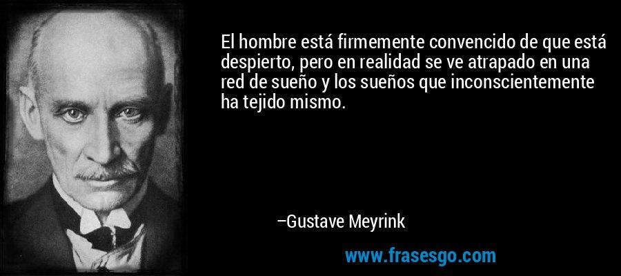 El hombre está firmemente convencido de que está despierto, pero en realidad se ve atrapado en una red de sueño y los sueños que inconscientemente ha tejido mismo. – Gustave Meyrink