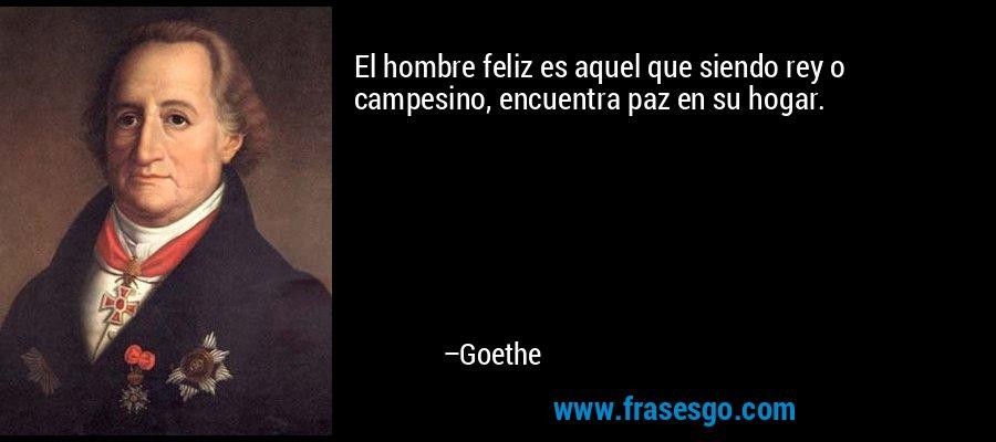El hombre feliz es aquel que siendo rey o campesino, encuentra paz en su hogar. – Goethe