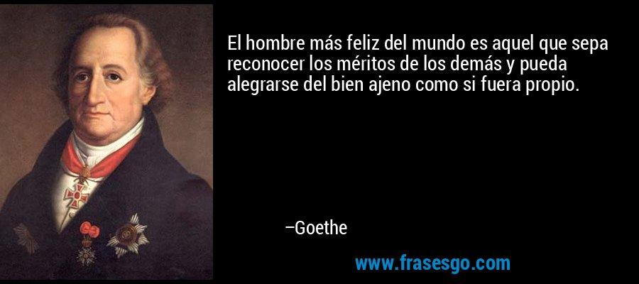 El hombre más feliz del mundo es aquel que sepa reconocer los méritos de los demás y pueda alegrarse del bien ajeno como si fuera propio. – Goethe