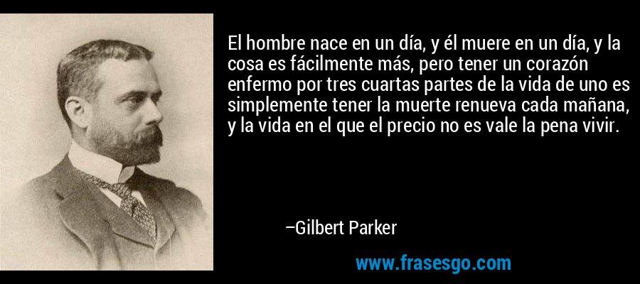 El hombre nace en un día, y él muere en un día, y la cosa es fácilmente más, pero tener un corazón enfermo por tres cuartas partes de la vida de uno es simplemente tener la muerte renueva cada mañana, y la vida en el que el precio no es vale la pena vivir. – Gilbert Parker