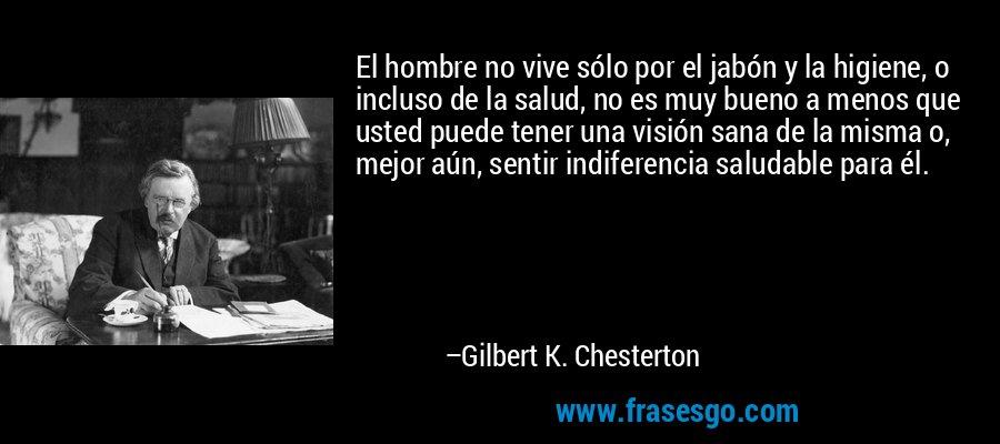 El hombre no vive sólo por el jabón y la higiene, o incluso de la salud, no es muy bueno a menos que usted puede tener una visión sana de la misma o, mejor aún, sentir indiferencia saludable para él. – Gilbert K. Chesterton