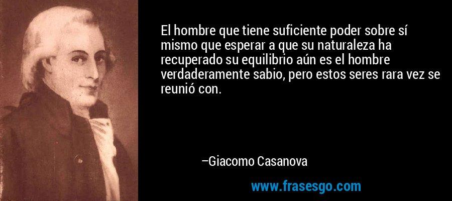 El hombre que tiene suficiente poder sobre sí mismo que esperar a que su naturaleza ha recuperado su equilibrio aún es el hombre verdaderamente sabio, pero estos seres rara vez se reunió con. – Giacomo Casanova