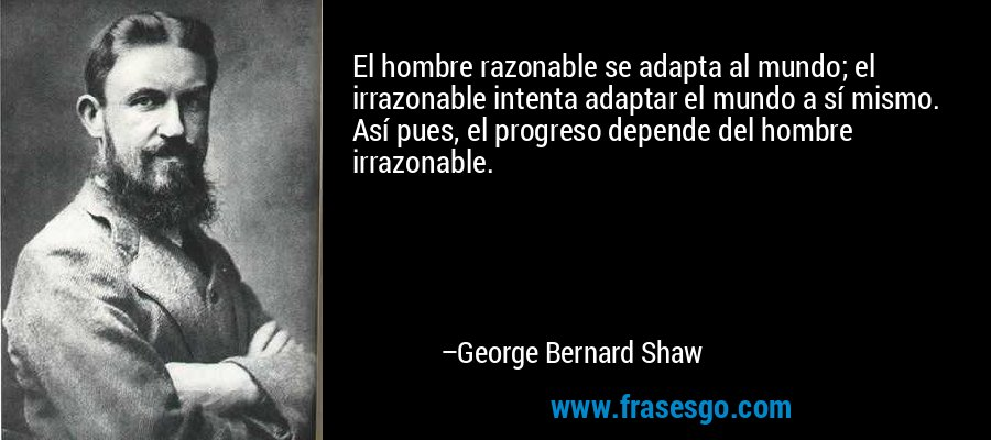 El hombre razonable se adapta al mundo; el irrazonable intenta adaptar el mundo a sí mismo. Así pues, el progreso depende del hombre irrazonable. – George Bernard Shaw