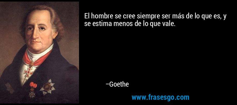 El hombre se cree siempre ser más de lo que es, y se estima menos de lo que vale. – Goethe