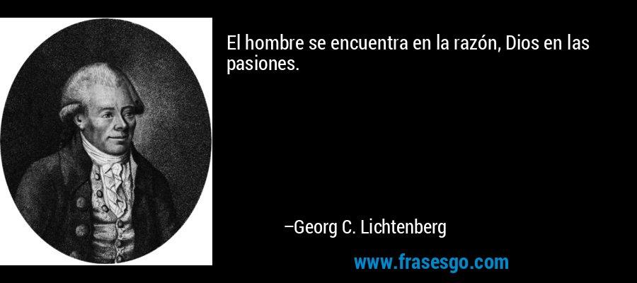 El hombre se encuentra en la razón, Dios en las pasiones. – Georg C. Lichtenberg