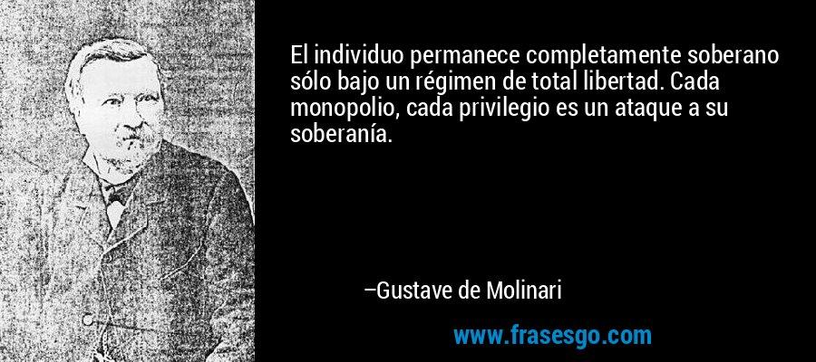 El individuo permanece completamente soberano sólo bajo un régimen de total libertad. Cada monopolio, cada privilegio es un ataque a su soberanía. – Gustave de Molinari