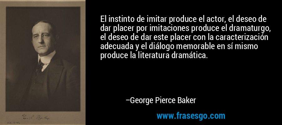 El instinto de imitar produce el actor, el deseo de dar placer por imitaciones produce el dramaturgo, el deseo de dar este placer con la caracterización adecuada y el diálogo memorable en sí mismo produce la literatura dramática. – George Pierce Baker