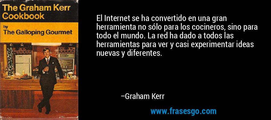 El Internet se ha convertido en una gran herramienta no sólo para los cocineros, sino para todo el mundo. La red ha dado a todos las herramientas para ver y casi experimentar ideas nuevas y diferentes. – Graham Kerr