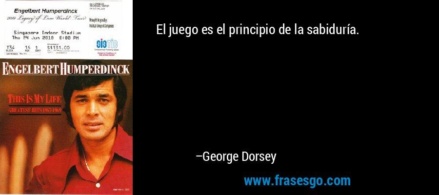 El juego es el principio de la sabiduría. – George Dorsey
