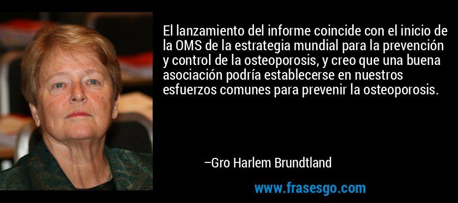 El lanzamiento del informe coincide con el inicio de la OMS de la estrategia mundial para la prevención y control de la osteoporosis, y creo que una buena asociación podría establecerse en nuestros esfuerzos comunes para prevenir la osteoporosis. – Gro Harlem Brundtland