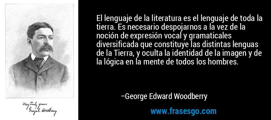 El lenguaje de la literatura es el lenguaje de toda la tierra. Es necesario despojarnos a la vez de la noción de expresión vocal y gramaticales diversificada que constituye las distintas lenguas de la Tierra, y oculta la identidad de la imagen y de la lógica en la mente de todos los hombres. – George Edward Woodberry
