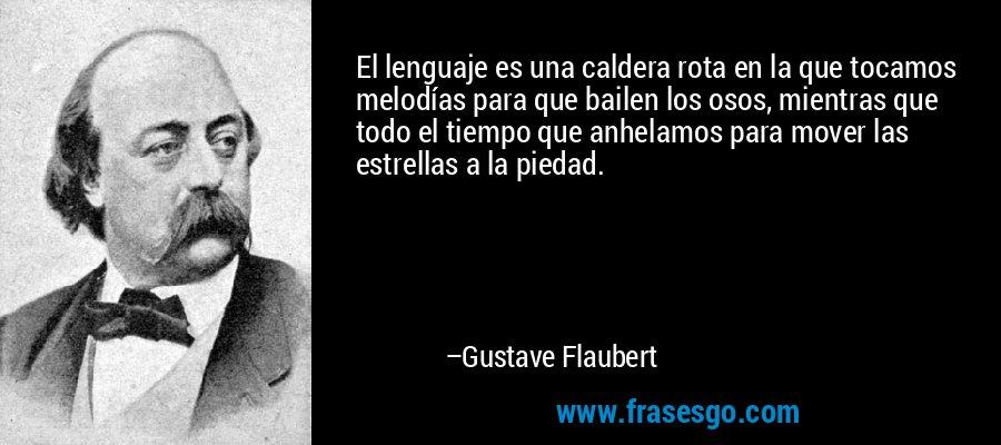 El lenguaje es una caldera rota en la que tocamos melodías para que bailen los osos, mientras que todo el tiempo que anhelamos para mover las estrellas a la piedad. – Gustave Flaubert
