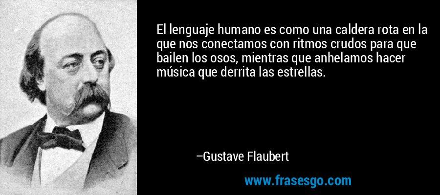 El lenguaje humano es como una caldera rota en la que nos conectamos con ritmos crudos para que bailen los osos, mientras que anhelamos hacer música que derrita las estrellas. – Gustave Flaubert