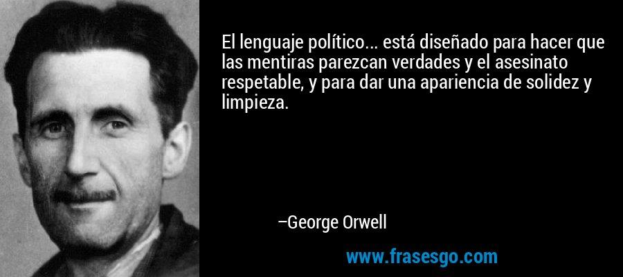 El lenguaje político... está diseñado para hacer que las mentiras parezcan verdades y el asesinato respetable, y para dar una apariencia de solidez y limpieza. – George Orwell