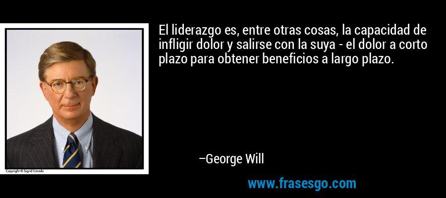 El liderazgo es, entre otras cosas, la capacidad de infligir dolor y salirse con la suya - el dolor a corto plazo para obtener beneficios a largo plazo. – George Will