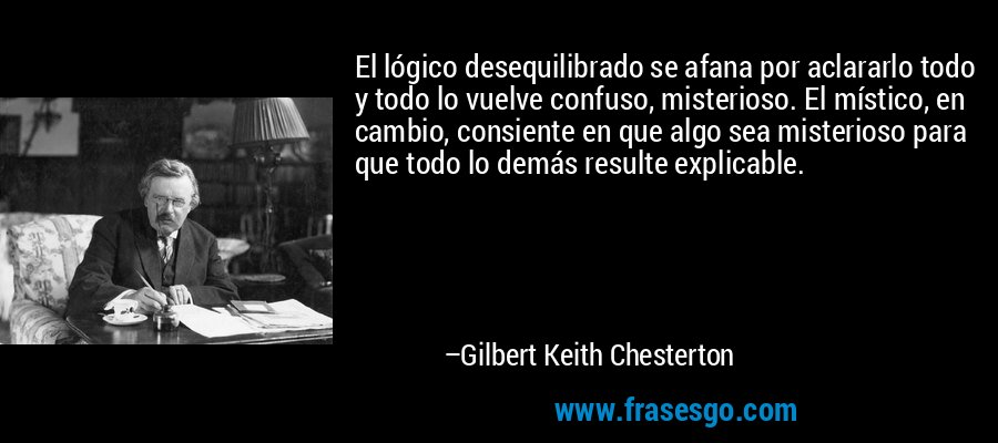 El lógico desequilibrado se afana por aclararlo todo y todo lo vuelve confuso, misterioso. El místico, en cambio, consiente en que algo sea misterioso para que todo lo demás resulte explicable. – Gilbert Keith Chesterton