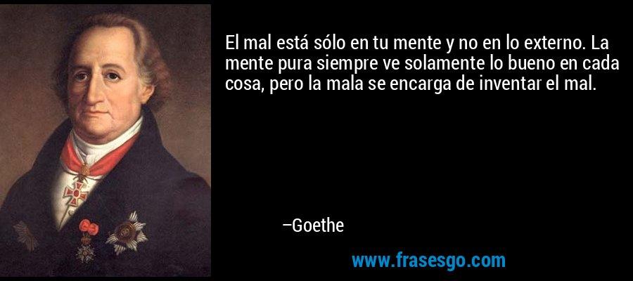 El mal está sólo en tu mente y no en lo externo. La mente pura siempre ve solamente lo bueno en cada cosa, pero la mala se encarga de inventar el mal. – Goethe