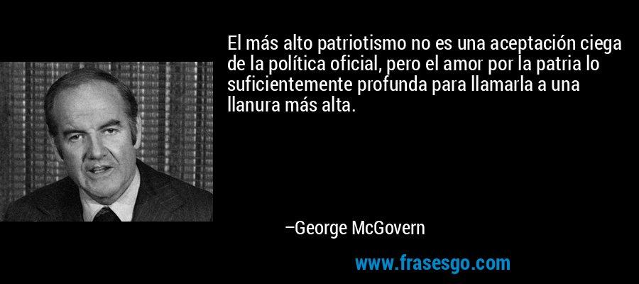 El más alto patriotismo no es una aceptación ciega de la política oficial, pero el amor por la patria lo suficientemente profunda para llamarla a una llanura más alta. – George McGovern