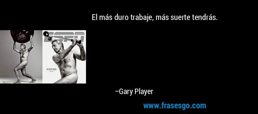 El más duro trabaje, más suerte tendrás. – Gary Player