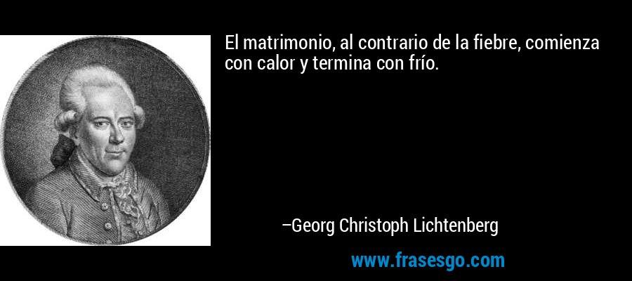 El matrimonio, al contrario de la fiebre, comienza con calor y termina con frío. – Georg Christoph Lichtenberg