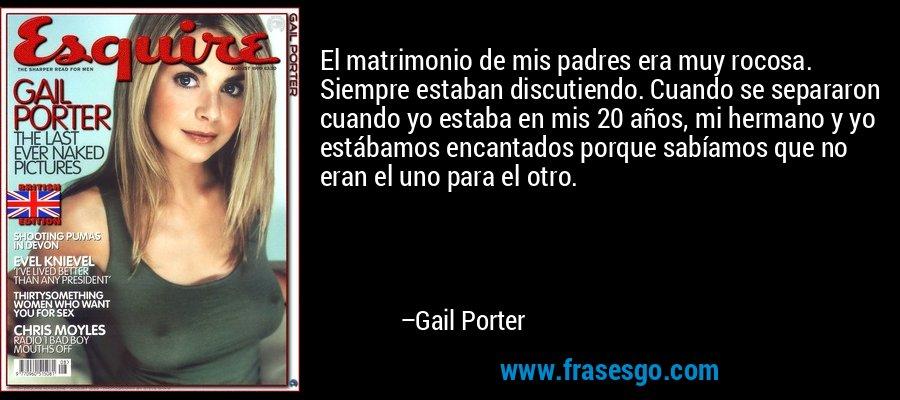 El matrimonio de mis padres era muy rocosa. Siempre estaban discutiendo. Cuando se separaron cuando yo estaba en mis 20 años, mi hermano y yo estábamos encantados porque sabíamos que no eran el uno para el otro. – Gail Porter