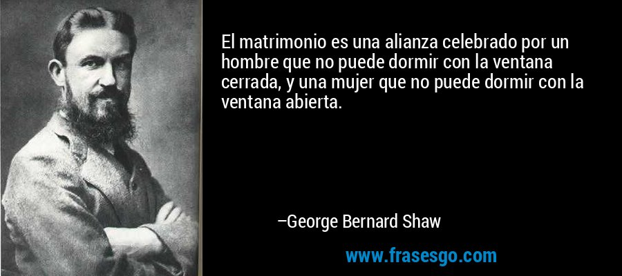 El matrimonio es una alianza celebrado por un hombre que no puede dormir con la ventana cerrada, y una mujer que no puede dormir con la ventana abierta. – George Bernard Shaw