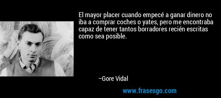 El mayor placer cuando empecé a ganar dinero no iba a comprar coches o yates, pero me encontraba capaz de tener tantos borradores recién escritas como sea posible. – Gore Vidal