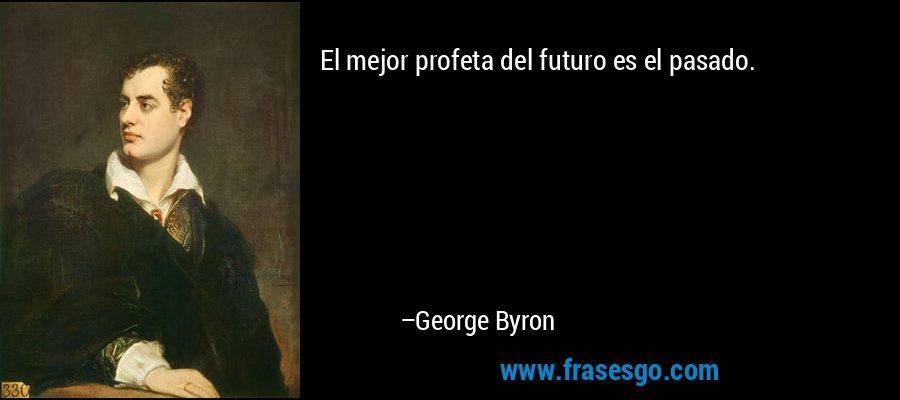 El mejor profeta del futuro es el pasado. – George Byron
