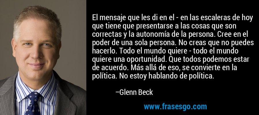 El mensaje que les di en el - en las escaleras de hoy que tiene que presentarse a las cosas que son correctas y la autonomía de la persona. Cree en el poder de una sola persona. No creas que no puedes hacerlo. Todo el mundo quiere - todo el mundo quiere una oportunidad. Que todos podemos estar de acuerdo. Más allá de eso, se convierte en la política. No estoy hablando de política. – Glenn Beck