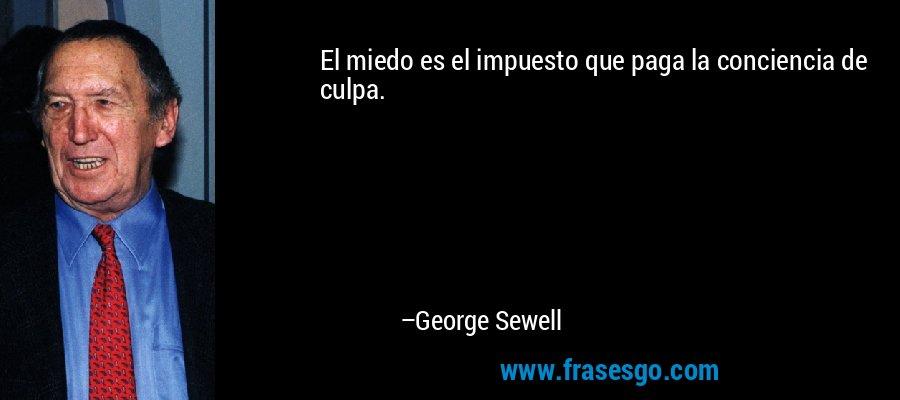 El miedo es el impuesto que paga la conciencia de culpa. – George Sewell