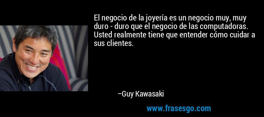 El negocio de la joyería es un negocio muy, muy duro - duro que el negocio de las computadoras. Usted realmente tiene que entender cómo cuidar a sus clientes. – Guy Kawasaki