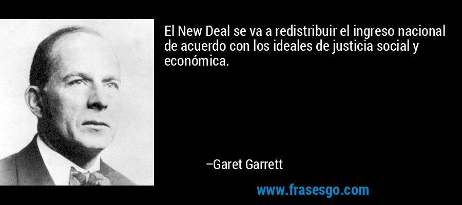 El New Deal se va a redistribuir el ingreso nacional de acuerdo con los ideales de justicia social y económica. – Garet Garrett