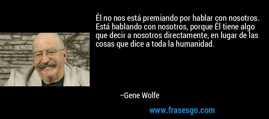 Él no nos está premiando por hablar con nosotros. Está hablando con nosotros, porque Él tiene algo que decir a nosotros directamente, en lugar de las cosas que dice a toda la humanidad. – Gene Wolfe
