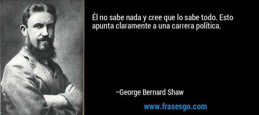 Él no sabe nada y cree que lo sabe todo. Esto apunta claramente a una carrera política. – George Bernard Shaw