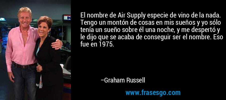 El nombre de Air Supply especie de vino de la nada. Tengo un montón de cosas en mis sueños y yo sólo tenía un sueño sobre él una noche, y me despertó y le dijo que se acaba de conseguir ser el nombre. Eso fue en 1975. – Graham Russell