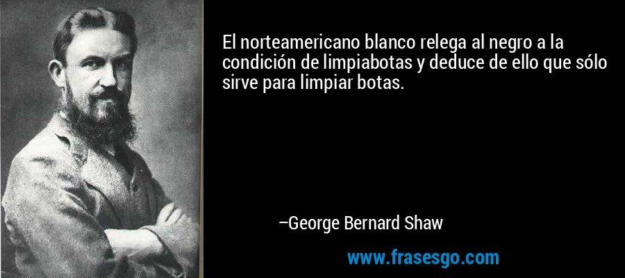 El norteamericano blanco relega al negro a la condición de limpiabotas y deduce de ello que sólo sirve para limpiar botas. – George Bernard Shaw