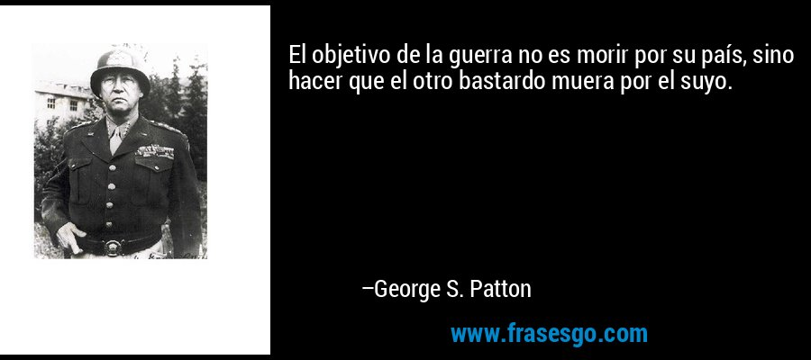 El objetivo de la guerra no es morir por su país, sino hacer que el otro bastardo muera por el suyo. – George S. Patton