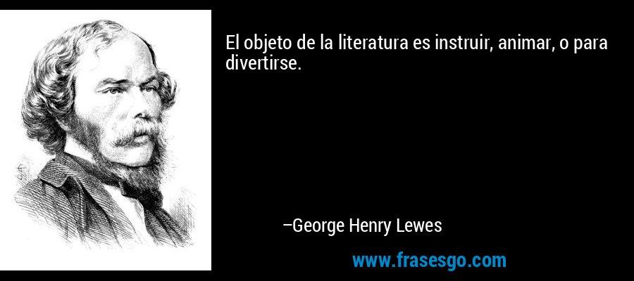 El objeto de la literatura es instruir, animar, o para divertirse. – George Henry Lewes