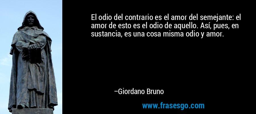 El odio del contrario es el amor del semejante: el amor de esto es el odio de aquello. Así, pues, en sustancia, es una cosa misma odio y amor. – Giordano Bruno
