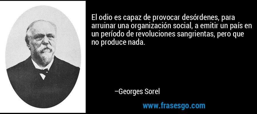 El odio es capaz de provocar desórdenes, para arruinar una organización social, a emitir un país en un período de revoluciones sangrientas, pero que no produce nada. – Georges Sorel