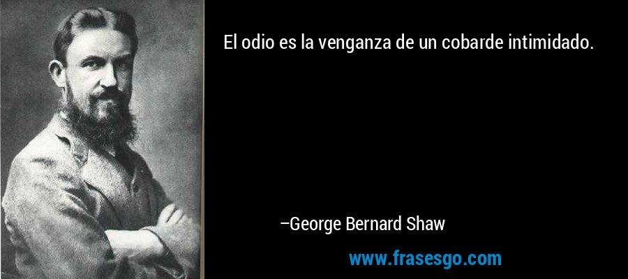 El odio es la venganza de un cobarde intimidado. – George Bernard Shaw