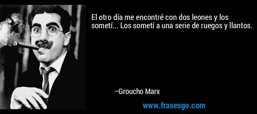 El otro día me encontré con dos leones y los sometí... Los sometí a una serie de ruegos y llantos. – Groucho Marx