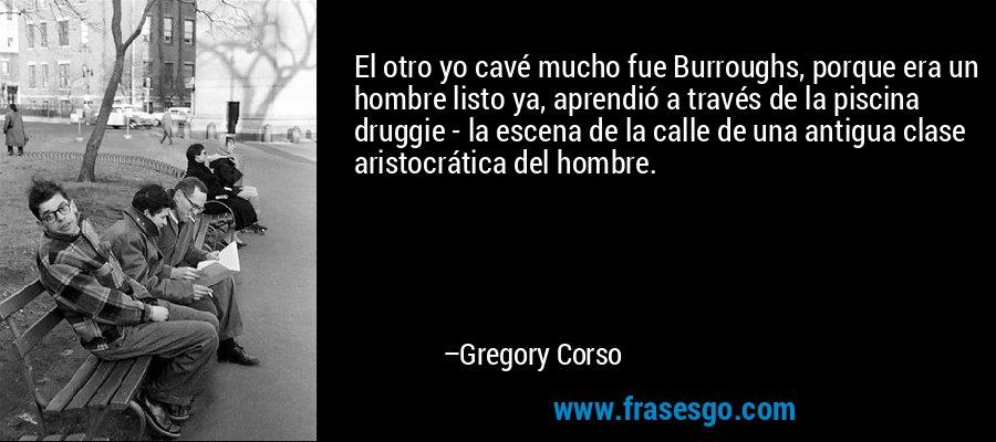 El otro yo cavé mucho fue Burroughs, porque era un hombre listo ya, aprendió a través de la piscina druggie - la escena de la calle de una antigua clase aristocrática del hombre. – Gregory Corso