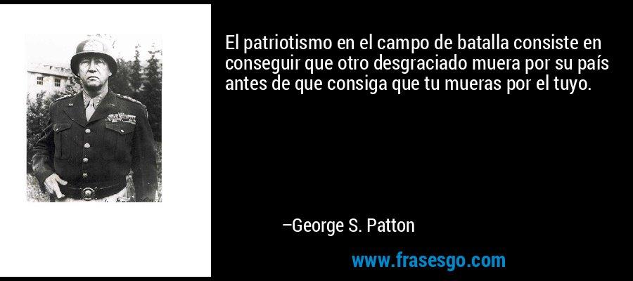 El patriotismo en el campo de batalla consiste en conseguir que otro desgraciado muera por su país antes de que consiga que tu mueras por el tuyo. – George S. Patton