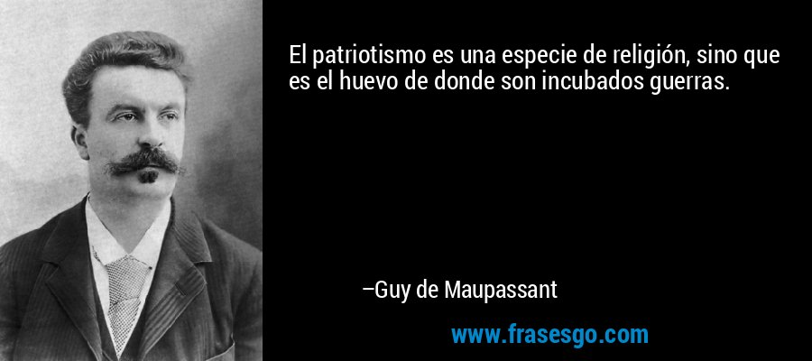 El patriotismo es una especie de religión, sino que es el huevo de donde son incubados guerras. – Guy de Maupassant