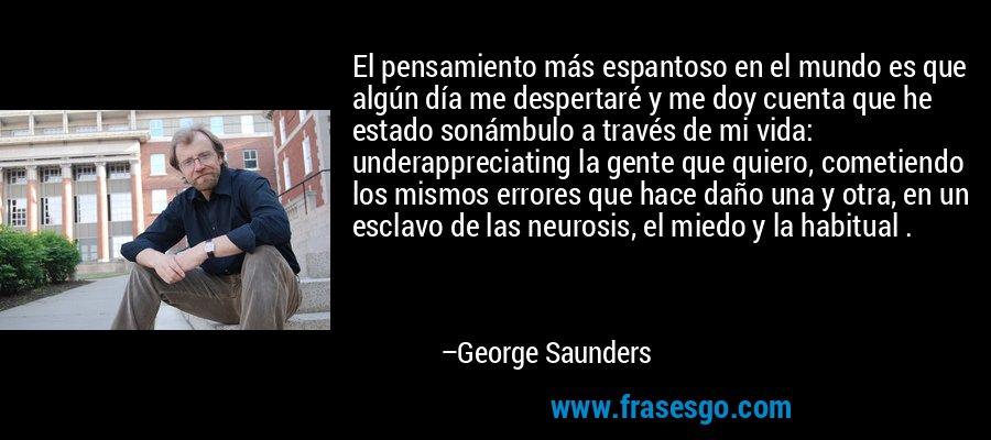 El pensamiento más espantoso en el mundo es que algún día me despertaré y me doy cuenta que he estado sonámbulo a través de mi vida: underappreciating la gente que quiero, cometiendo los mismos errores que hace daño una y otra, en un esclavo de las neurosis, el miedo y la habitual . – George Saunders