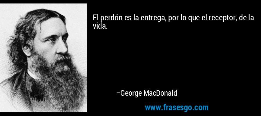 El perdón es la entrega, por lo que el receptor, de la vida. – George MacDonald